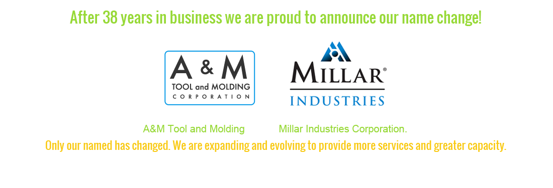 After more than 38 years, A&M Tool and Molding Corporation is now Millar Industries. Only our name has changed.